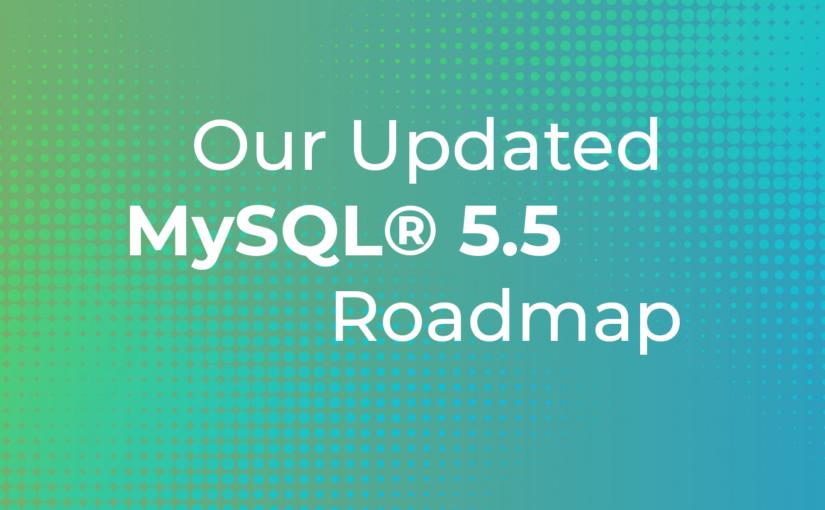 Our Updated MySQL® 5.5 Roadmap