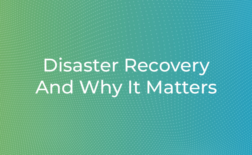 Disaster Recovery And Why It Matters